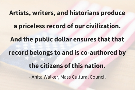 Quote by Anita Walker of the Mass Cultural Council: Artists, writers, and historians produce a priceless record of our civilzation. And the public dollar ensures that that record belongs to and is co-authored by the citizens of this nation.